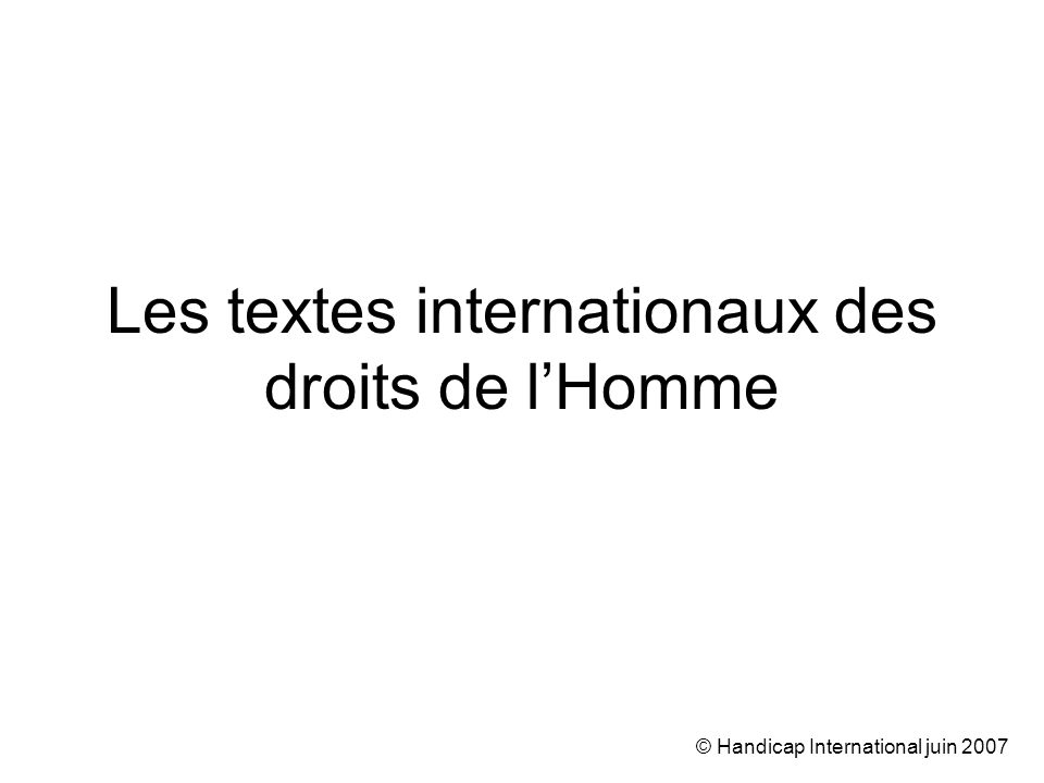 © Handicap International juin 2007 Les textes internationaux des droits de lHomme