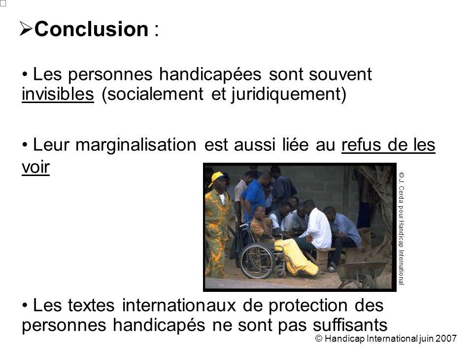 © Handicap International juin 2007 Conclusion : Les personnes handicapées sont souvent invisibles (socialement et juridiquement) Leur marginalisation est aussi liée au refus de les voir Les textes internationaux de protection des personnes handicapés ne sont pas suffisants © J.