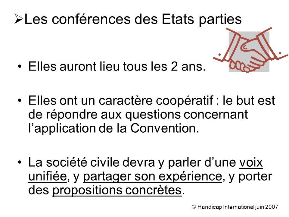 © Handicap International juin 2007 Les conférences des Etats parties Elles auront lieu tous les 2 ans. Elles ont un caractère coopératif : le but est