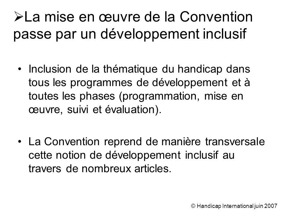 © Handicap International juin 2007 La mise en œuvre de la Convention passe par un développement inclusif Inclusion de la thématique du handicap dans tous les programmes de développement et à toutes les phases (programmation, mise en œuvre, suivi et évaluation).