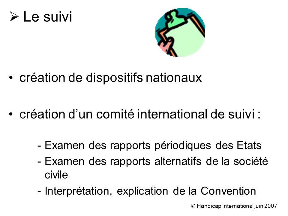 © Handicap International juin 2007 Le suivi création de dispositifs nationaux création dun comité international de suivi : -Examen des rapports périod