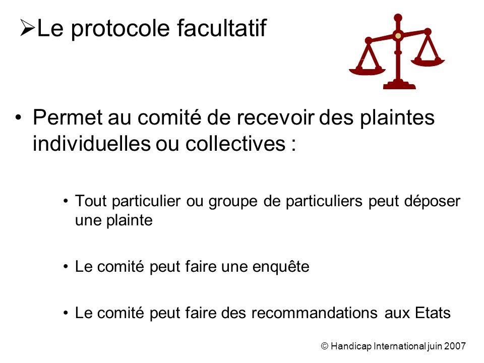 © Handicap International juin 2007 Le protocole facultatif Permet au comité de recevoir des plaintes individuelles ou collectives : Tout particulier o