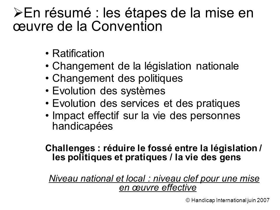 © Handicap International juin 2007 Ratification Changement de la législation nationale Changement des politiques Evolution des systèmes Evolution des