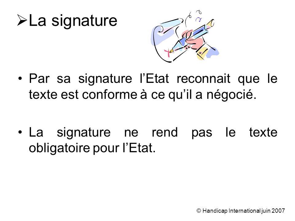 © Handicap International juin 2007 La signature Par sa signature lEtat reconnait que le texte est conforme à ce quil a négocié. La signature ne rend p