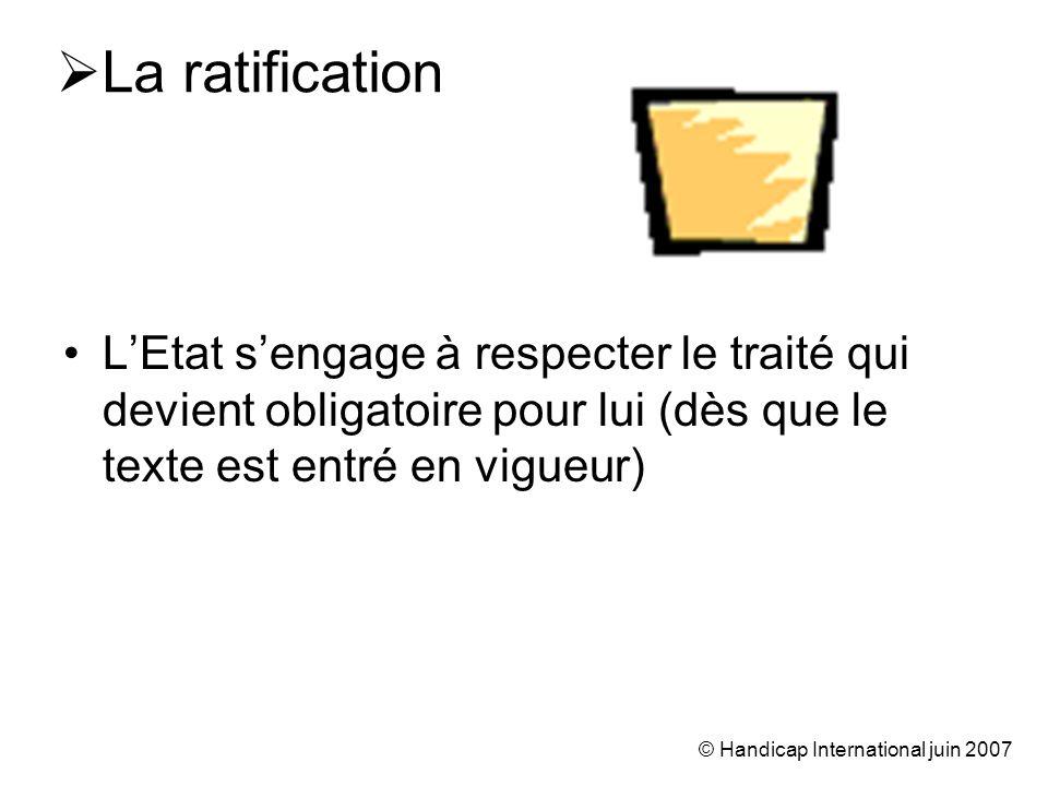 © Handicap International juin 2007 La ratification LEtat sengage à respecter le traité qui devient obligatoire pour lui (dès que le texte est entré en vigueur)