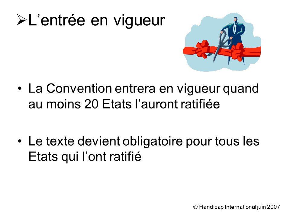 © Handicap International juin 2007 Lentrée en vigueur La Convention entrera en vigueur quand au moins 20 Etats lauront ratifiée Le texte devient obligatoire pour tous les Etats qui lont ratifié