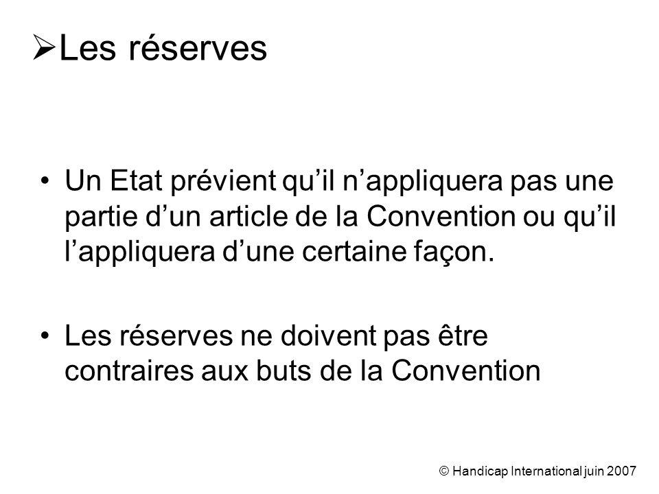 © Handicap International juin 2007 Les réserves Un Etat prévient quil nappliquera pas une partie dun article de la Convention ou quil lappliquera dune certaine façon.
