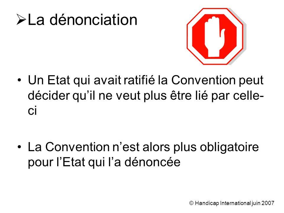 © Handicap International juin 2007 La dénonciation Un Etat qui avait ratifié la Convention peut décider quil ne veut plus être lié par celle- ci La Convention nest alors plus obligatoire pour lEtat qui la dénoncée