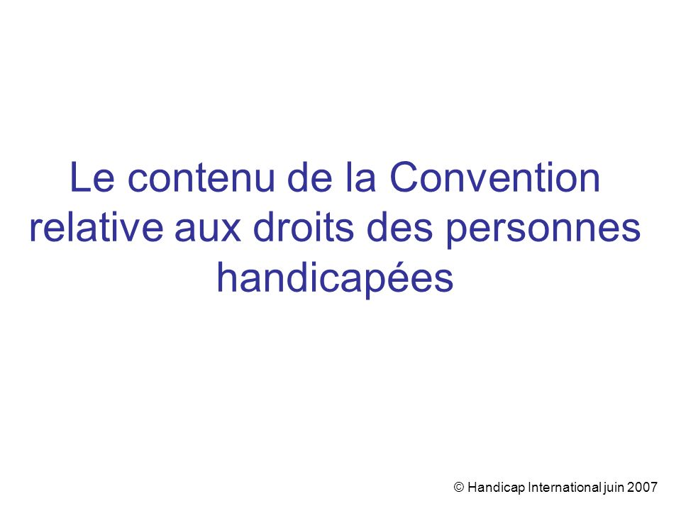 © Handicap International juin 2007 Le contenu de la Convention relative aux droits des personnes handicapées