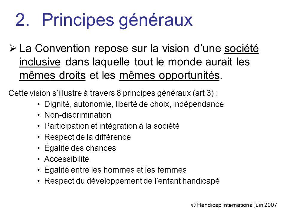 © Handicap International juin 2007 La Convention repose sur la vision dune société inclusive dans laquelle tout le monde aurait les mêmes droits et le