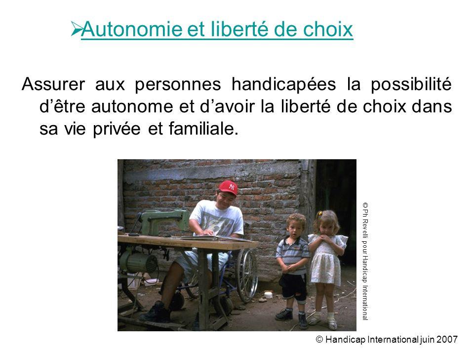 © Handicap International juin 2007 Autonomie et liberté de choix Assurer aux personnes handicapées la possibilité dêtre autonome et davoir la liberté