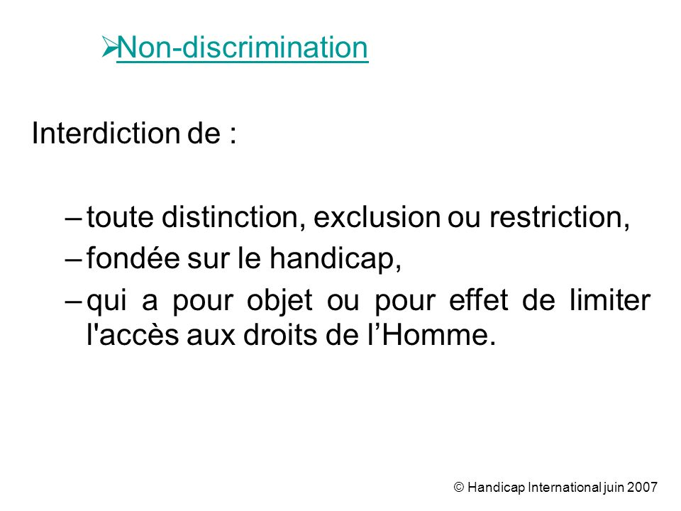 © Handicap International juin 2007 Non-discrimination Interdiction de : –toute distinction, exclusion ou restriction, –fondée sur le handicap, –qui a