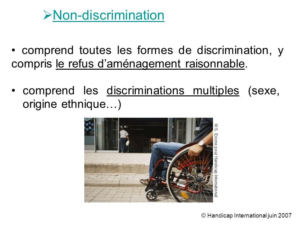 © Handicap International juin 2007 Non-discrimination comprend les discriminations multiples (sexe, origine ethnique…) comprend toutes les formes de d
