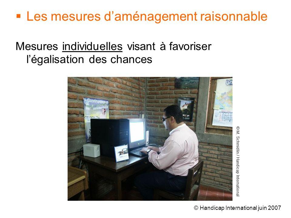 © Handicap International juin 2007 Les mesures daménagement raisonnable Mesures individuelles visant à favoriser légalisation des chances © M. Schmidl