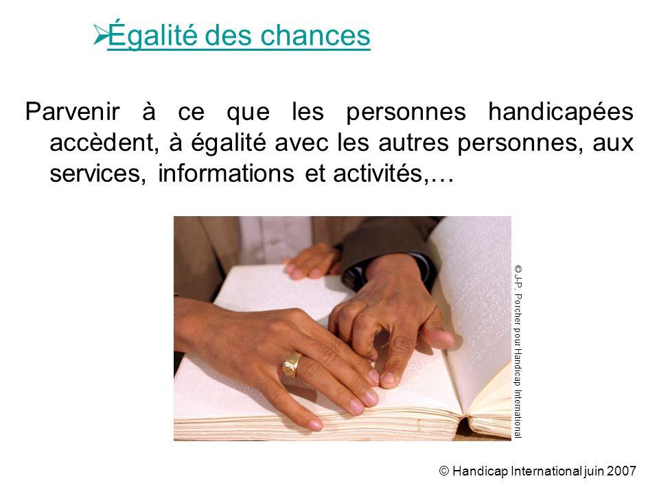 © Handicap International juin 2007 Égalité des chances Parvenir à ce que les personnes handicapées accèdent, à égalité avec les autres personnes, aux