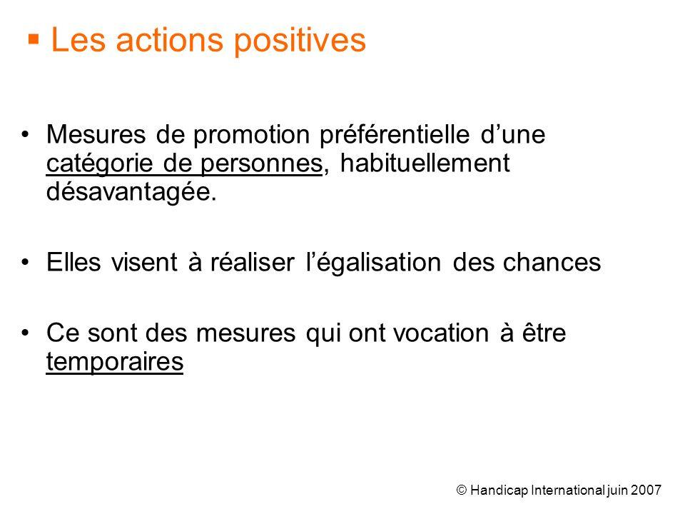 © Handicap International juin 2007 Les actions positives Mesures de promotion préférentielle dune catégorie de personnes, habituellement désavantagée.