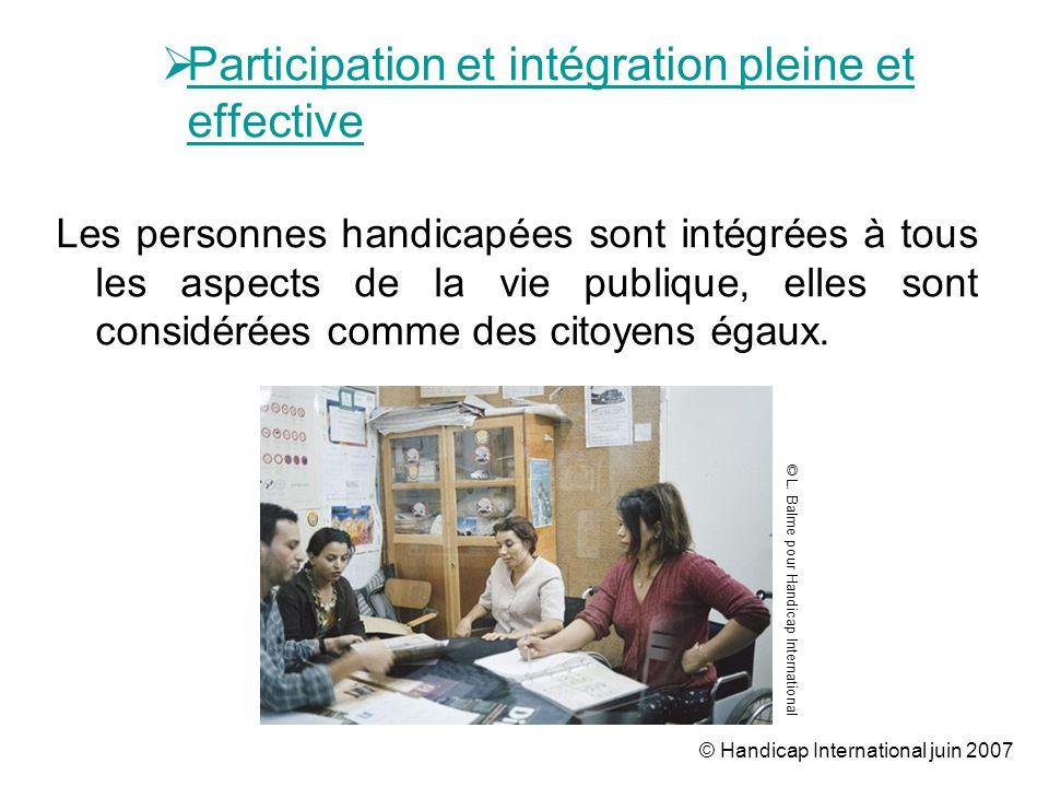 © Handicap International juin 2007 Participation et intégration pleine et effective Les personnes handicapées sont intégrées à tous les aspects de la