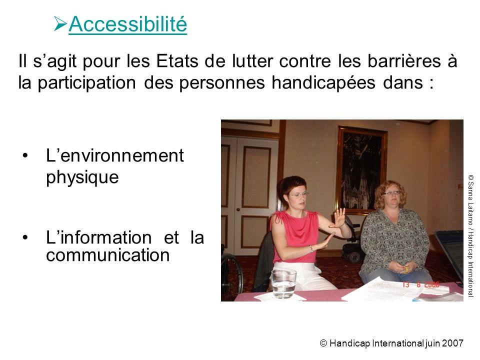 © Handicap International juin 2007 Accessibilité Lenvironnement physique Linformation et la communication Il sagit pour les Etats de lutter contre les