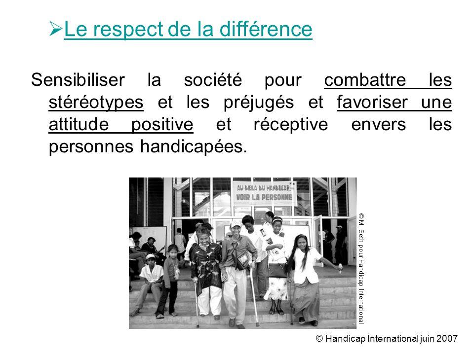 © Handicap International juin 2007 Sensibiliser la société pour combattre les stéréotypes et les préjugés et favoriser une attitude positive et récept