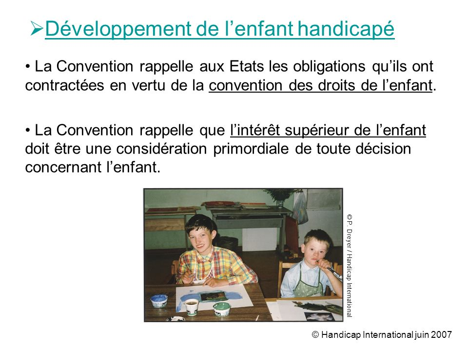 © Handicap International juin 2007 Développement de lenfant handicapé © P. Dreyer / Handicap International La Convention rappelle aux Etats les obliga