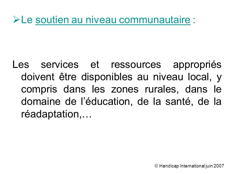 © Handicap International juin 2007 Le soutien au niveau communautaire : Les services et ressources appropriés doivent être disponibles au niveau local