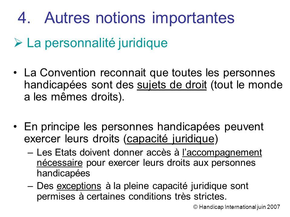 © Handicap International juin 2007 La personnalité juridique La Convention reconnait que toutes les personnes handicapées sont des sujets de droit (to