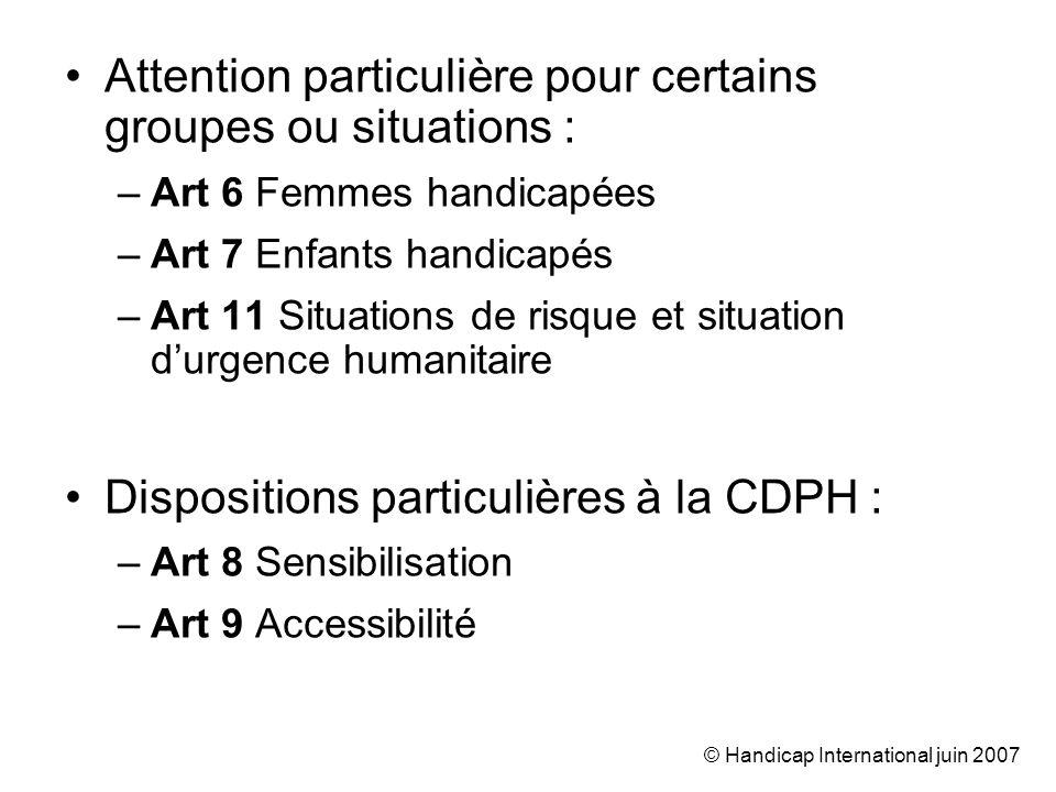 © Handicap International juin 2007 Attention particulière pour certains groupes ou situations : –Art 6 Femmes handicapées –Art 7 Enfants handicapés –A