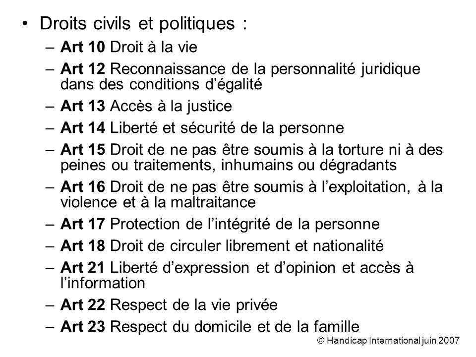 © Handicap International juin 2007 Droits civils et politiques : –Art 10 Droit à la vie –Art 12 Reconnaissance de la personnalité juridique dans des c