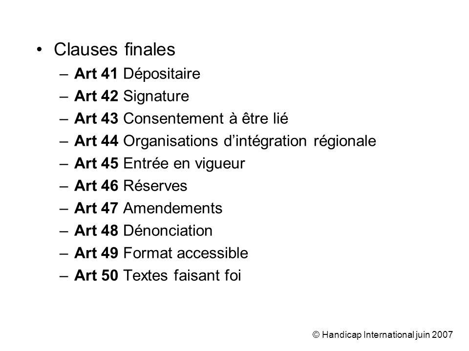 © Handicap International juin 2007 Clauses finales –Art 41 Dépositaire –Art 42 Signature –Art 43 Consentement à être lié –Art 44 Organisations dintégr