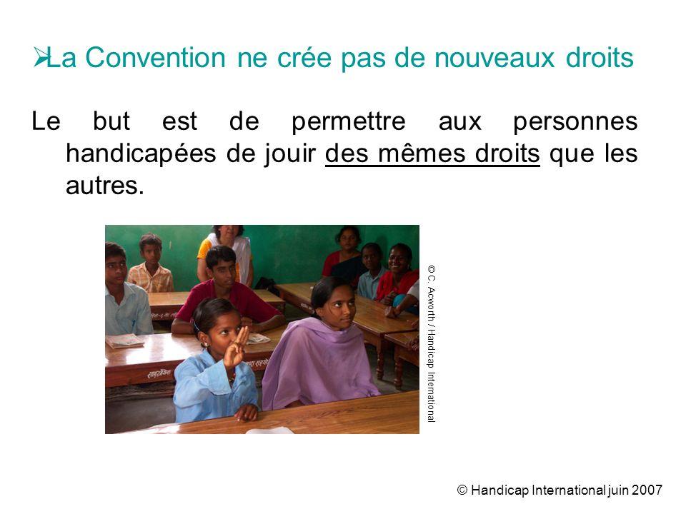 © Handicap International juin 2007 Le but est de permettre aux personnes handicapées de jouir des mêmes droits que les autres. La Convention ne crée p