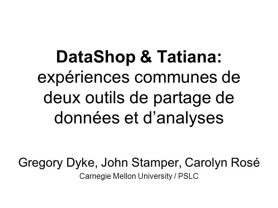 DataShop & Tatiana: expériences communes de deux outils de partage de données et danalyses Gregory Dyke, John Stamper, Carolyn Rosé Carnegie Mellon University / PSLC