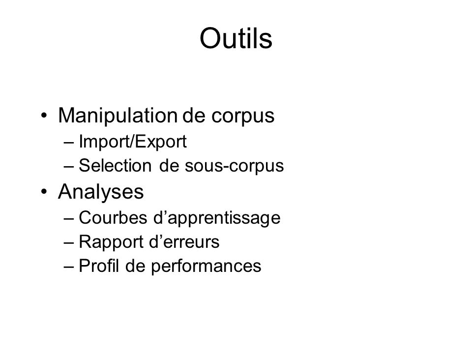 Outils Manipulation de corpus –Import/Export –Selection de sous-corpus Analyses –Courbes dapprentissage –Rapport derreurs –Profil de performances