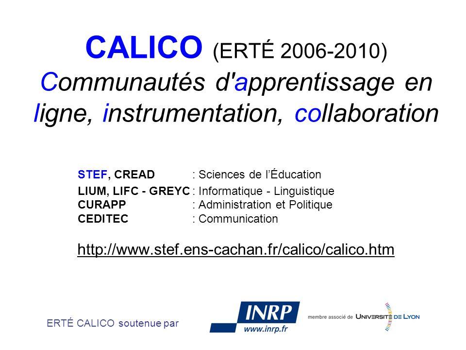 CALICO (ERTÉ 2006-2010) Communautés d apprentissage en ligne, instrumentation, collaboration STEF, CREAD : Sciences de lÉducation LIUM, LIFC - GREYC: Informatique - Linguistique CURAPP: Administration et Politique CEDITEC: Communication http://www.stef.ens-cachan.fr/calico/calico.htm ERTÉ CALICO soutenue par