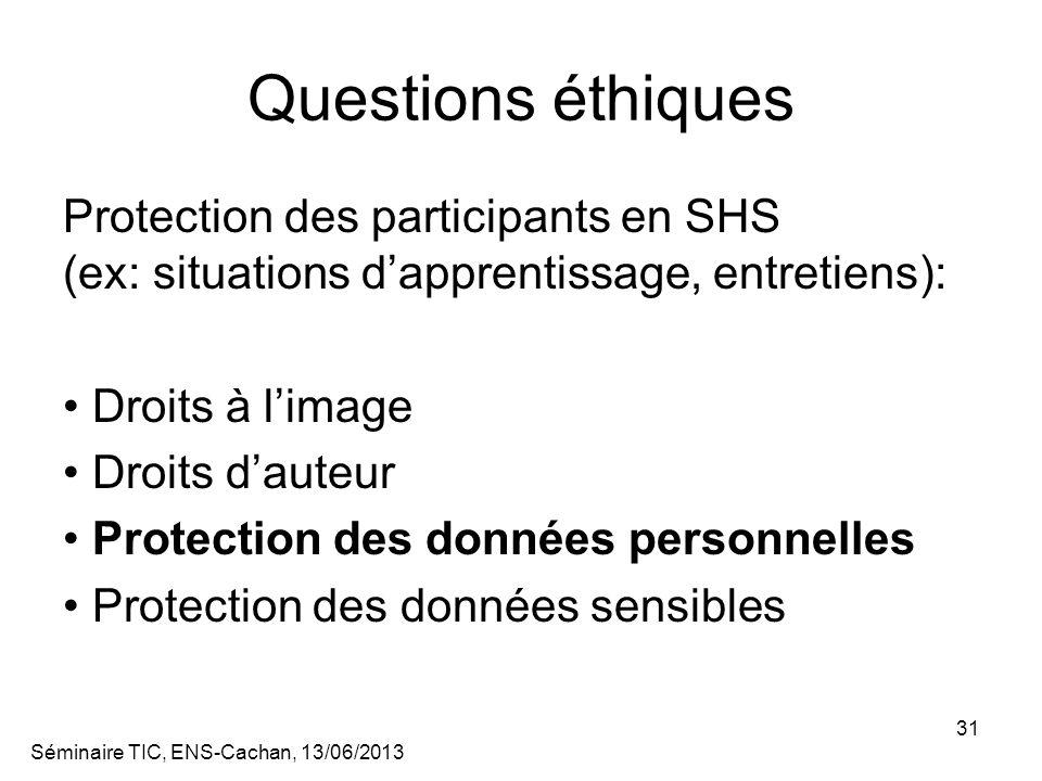 Séminaire TIC, ENS-Cachan, 13/06/2013 31 Questions éthiques Protection des participants en SHS (ex: situations dapprentissage, entretiens): Droits à limage Droits dauteur Protection des données personnelles Protection des données sensibles
