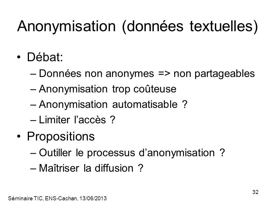 Séminaire TIC, ENS-Cachan, 13/06/2013 32 Anonymisation (données textuelles) Débat: –Données non anonymes => non partageables –Anonymisation trop coûteuse –Anonymisation automatisable .