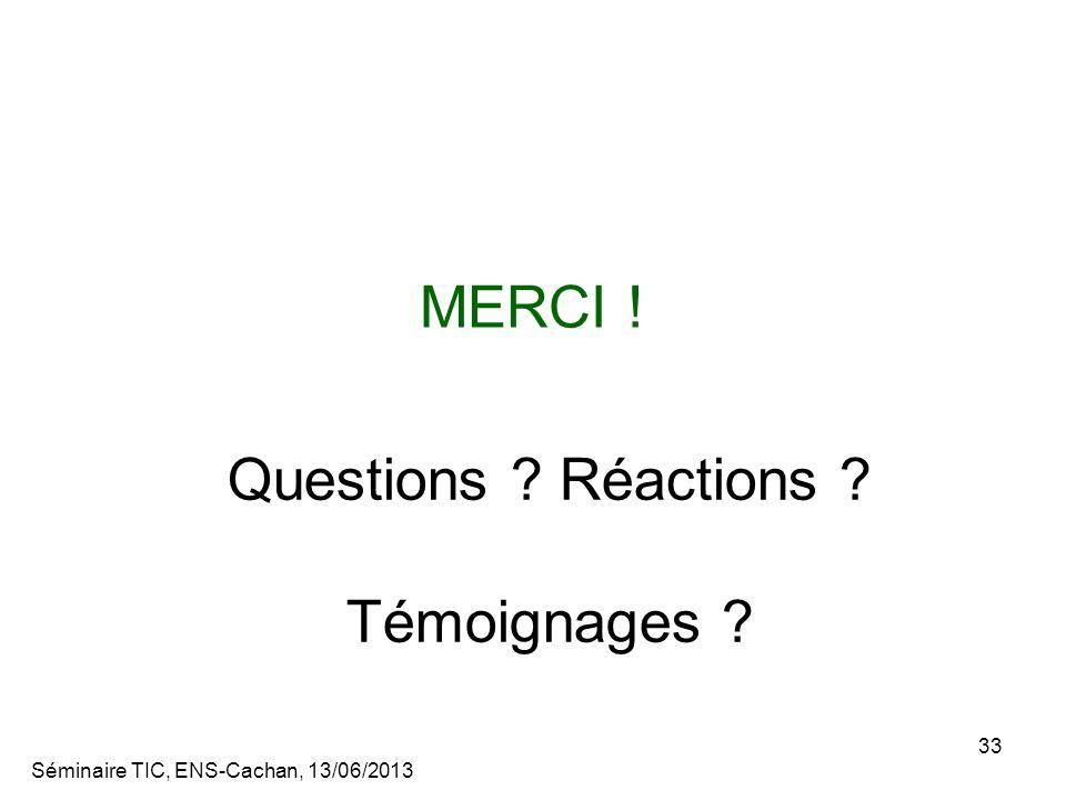 Séminaire TIC, ENS-Cachan, 13/06/2013 33 MERCI ! Questions ? Réactions ? Témoignages ?