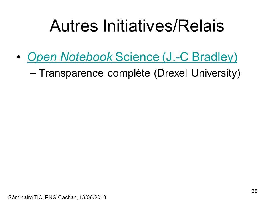 Séminaire TIC, ENS-Cachan, 13/06/2013 38 Autres Initiatives/Relais Open Notebook Science (J.-C Bradley)Open Notebook Science (J.-C Bradley) –Transparence complète (Drexel University)