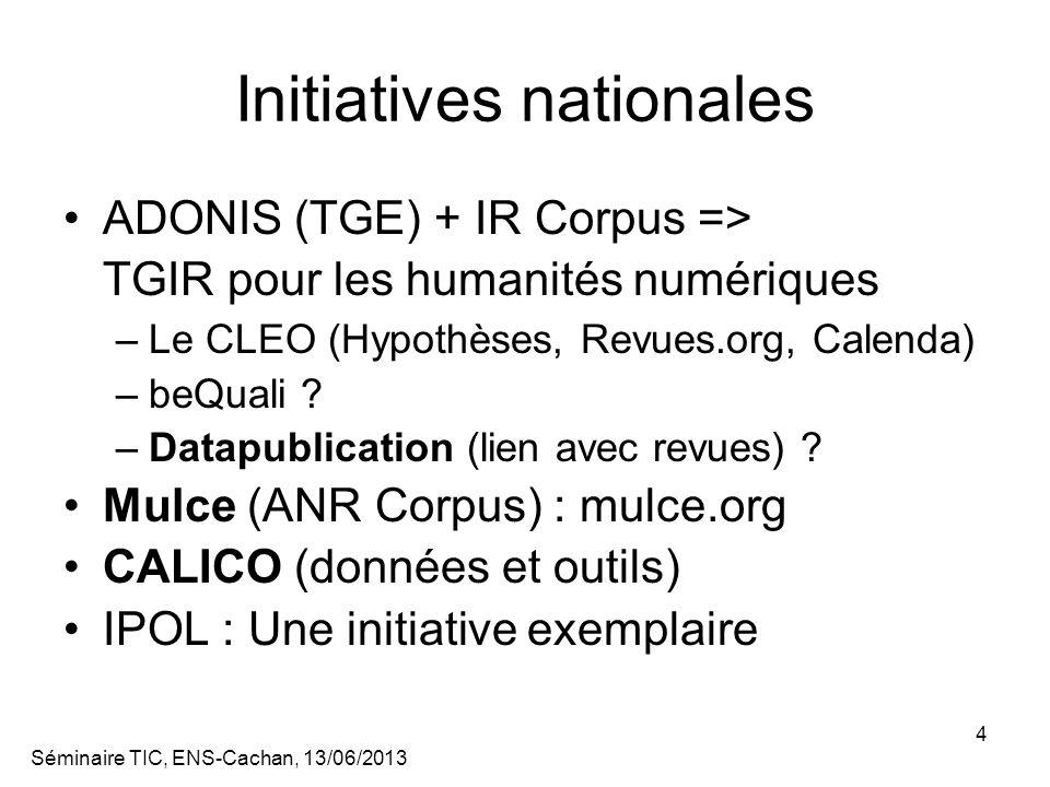Séminaire TIC, ENS-Cachan, 13/06/2013 4 Initiatives nationales ADONIS (TGE) + IR Corpus => TGIR pour les humanités numériques –Le CLEO (Hypothèses, Revues.org, Calenda) –beQuali .