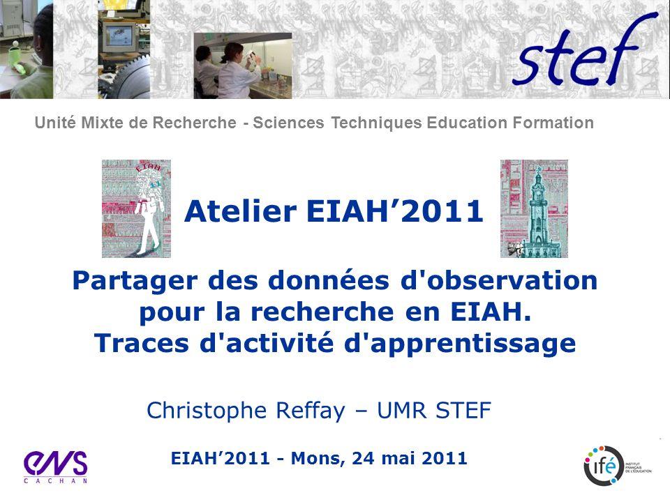Unité Mixte de Recherche - Sciences Techniques Education Formation Atelier EIAH2011 Partager des données d observation pour la recherche en EIAH.