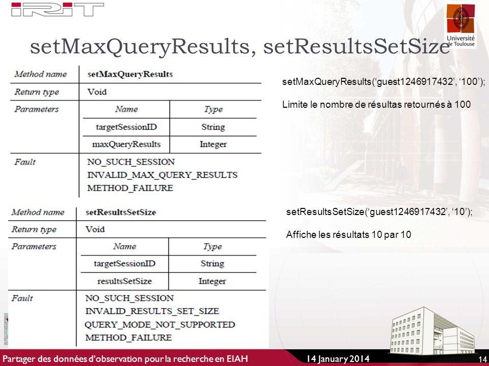 setMaxQueryResults, setResultsSetSize 14 setMaxQueryResults(guest1246917432, 100); Limite le nombre de résultas retournés à 100 setResultsSetSize(guest1246917432, 10); Affiche les résultats 10 par 10 14 January 2014Partager des données d observation pour la recherche en EIAH