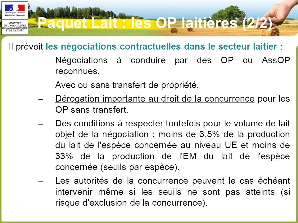 Paquet Lait : les OP laitières (2/2) Il prévoit les négociations contractuelles dans le secteur laitier : – Négociations à conduire par des OP ou AssOP reconnues.