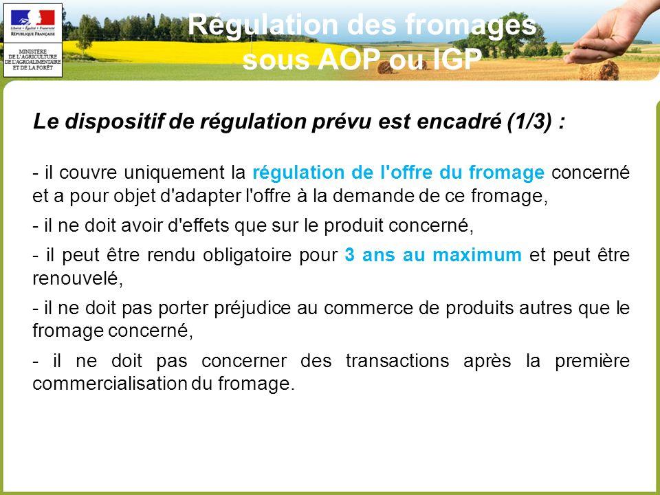 Le dispositif de régulation prévu est encadré (1/3) : - il couvre uniquement la régulation de l offre du fromage concerné et a pour objet d adapter l offre à la demande de ce fromage, - il ne doit avoir d effets que sur le produit concerné, - il peut être rendu obligatoire pour 3 ans au maximum et peut être renouvelé, - il ne doit pas porter préjudice au commerce de produits autres que le fromage concerné, - il ne doit pas concerner des transactions après la première commercialisation du fromage.