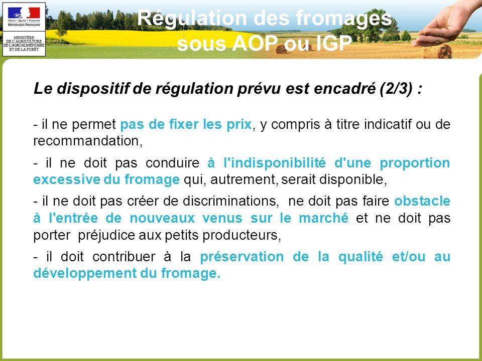Le dispositif de régulation prévu est encadré (2/3) : - il ne permet pas de fixer les prix, y compris à titre indicatif ou de recommandation, - il ne doit pas conduire à l indisponibilité d une proportion excessive du fromage qui, autrement, serait disponible, - il ne doit pas créer de discriminations, ne doit pas faire obstacle à l entrée de nouveaux venus sur le marché et ne doit pas porter préjudice aux petits producteurs, - il doit contribuer à la préservation de la qualité et/ou au développement du fromage.