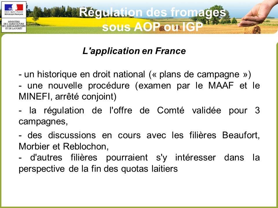 Régulation des fromages sous AOP ou IGP L application en France - un historique en droit national (« plans de campagne ») - une nouvelle procédure (examen par le MAAF et le MINEFI, arrêté conjoint) - la régulation de l offre de Comté validée pour 3 campagnes, - des discussions en cours avec les filières Beaufort, Morbier et Reblochon, - d autres filières pourraient s y intéresser dans la perspective de la fin des quotas laitiers