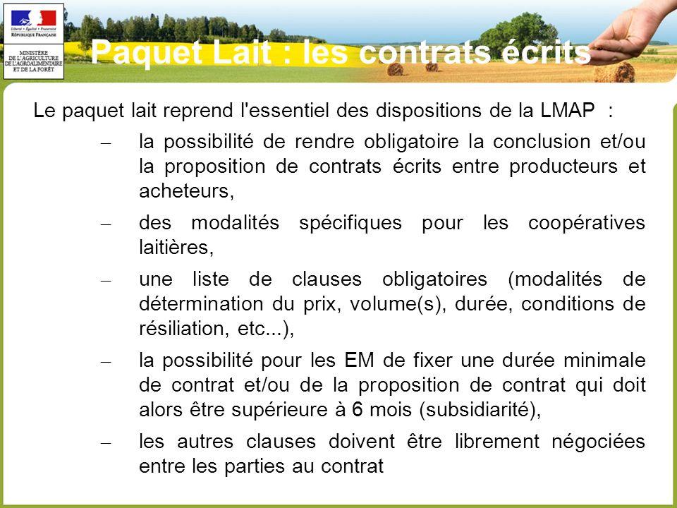 Paquet Lait : les contrats écrits Le paquet lait reprend l essentiel des dispositions de la LMAP : – la possibilité de rendre obligatoire la conclusion et/ou la proposition de contrats écrits entre producteurs et acheteurs, – des modalités spécifiques pour les coopératives laitières, – une liste de clauses obligatoires (modalités de détermination du prix, volume(s), durée, conditions de résiliation, etc...), – la possibilité pour les EM de fixer une durée minimale de contrat et/ou de la proposition de contrat qui doit alors être supérieure à 6 mois (subsidiarité), – les autres clauses doivent être librement négociées entre les parties au contrat