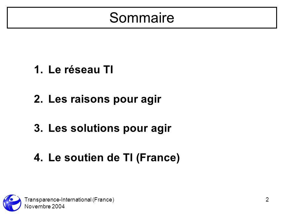 Transparence-International (France) Novembre 2004 2 1.Le réseau TI 2.Les raisons pour agir 3.Les solutions pour agir 4.Le soutien de TI (France) Sommaire