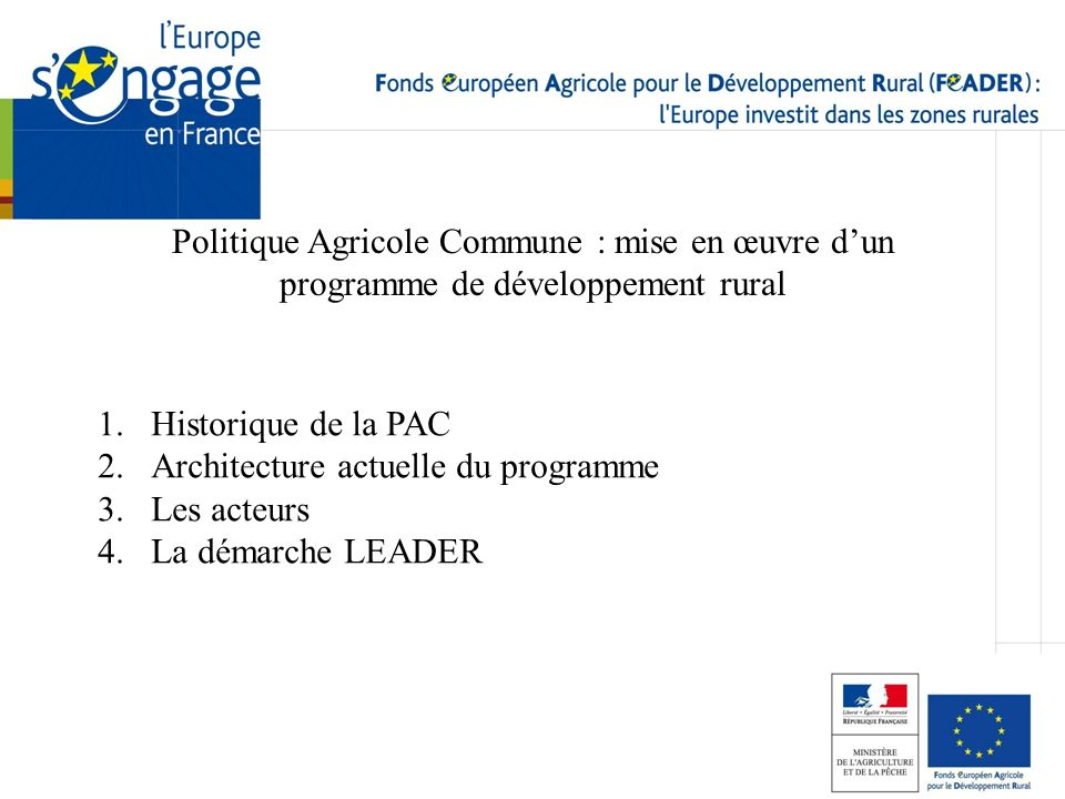 Politique Agricole Commune : mise en œuvre dun programme de développement rural 1.Historique de la PAC 2.Architecture actuelle du programme 3.Les acte