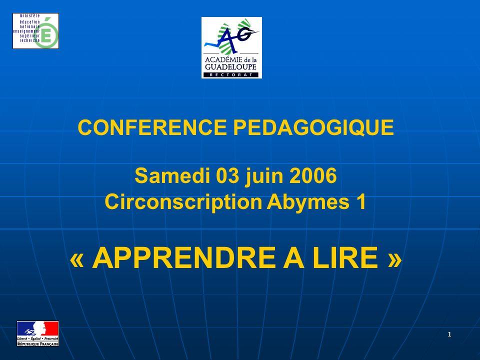 1 CONFERENCE PEDAGOGIQUE Samedi 03 juin 2006 Circonscription Abymes 1 « APPRENDRE A LIRE »