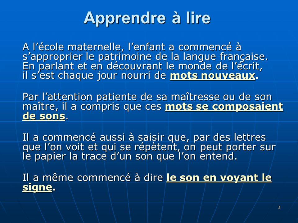 3 Apprendre à lire A lécole maternelle, lenfant a commencé à sapproprier le patrimoine de la langue française. En parlant et en découvrant le monde de