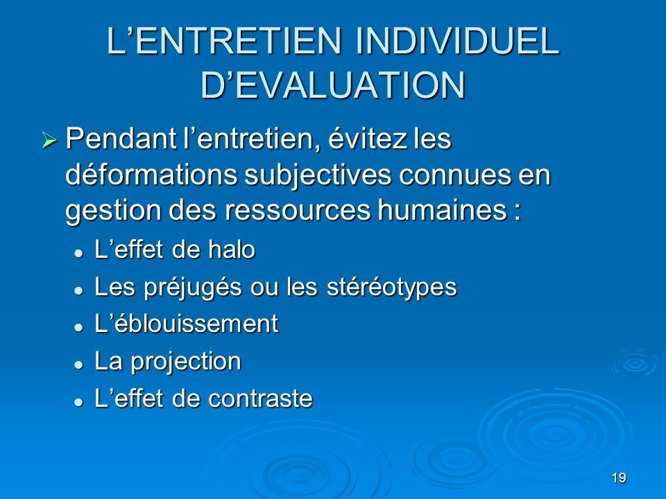 19 LENTRETIEN INDIVIDUEL DEVALUATION Pendant lentretien, évitez les déformations subjectives connues en gestion des ressources humaines : Pendant lent